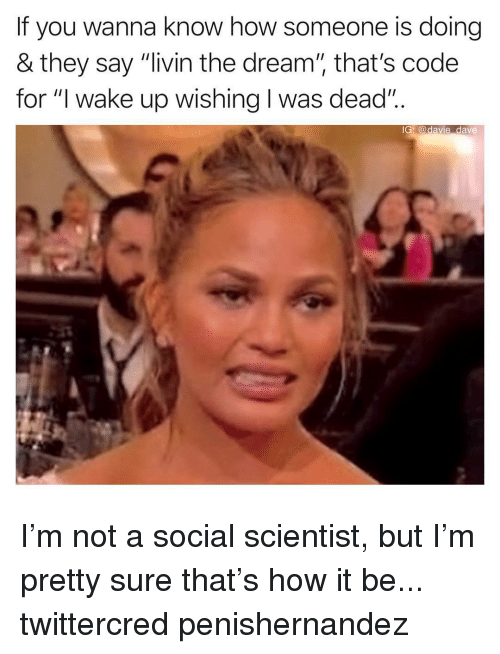 "Livin The Dream: If you wanna know how someone is doing  & they say ""livin the dream"" that's code  for ""I wake up wishing I was dead""..  IG: @davie dave I'm not a social scientist, but I'm pretty sure that's how it be... twittercred penishernandez"