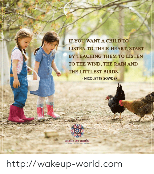 shine: IF YOU WANT A CHILD TO  LISTEN TO THEIR HEART, START  BY TEACHING THEM TO LISTEN  TO THE WIND, THE RAIN AND  THE LITTLEST BIRDS.  - NICOLETTE SOWDER  wake up world  ITS TIME To WISE AND SHINE http://wakeup-world.com