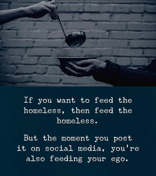 Homeless, Social Media, and Media: If you want to feed the  homeless, then feed the  homeless.  But the moment you post  it on social media, you're  also feeding your ego.
