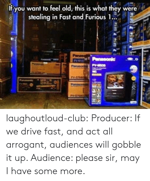 Some More: If you want to feel old, this is what they were  stealing in Fast and Furious 1.  Panase  Panasonic  Py-137  PV-30  Panasor  PV-S7660  Panasonic  Panason  Py-S7680 laughoutloud-club:  Producer: If we drive fast, and act all arrogant, audiences will gobble it up. Audience: please sir, may I have some more.