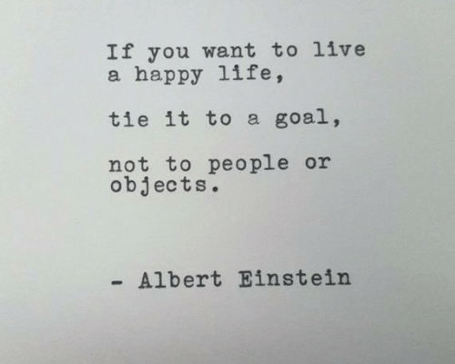 Albert: If you want to live  a happy life,  tie it to a goal,  not to people or  objects.  Albert Einstein