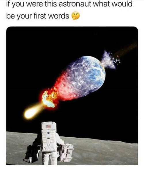 Memes, 🤖, and First: if you were this astronaut what would  be your first words G