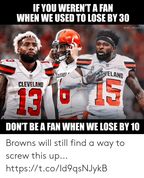 Football, Memes, and Nfl: IF YOU WEREN'T A FAN  WHEN WE USED TO LOSE BY 30  @NFL MEMES  ELAND  LEVEY  CLEVELAND  13  DON'T BE A FAN WHEN WE LOSE BY 10 Browns will still find a way to screw this up... https://t.co/Id9qsNJykB