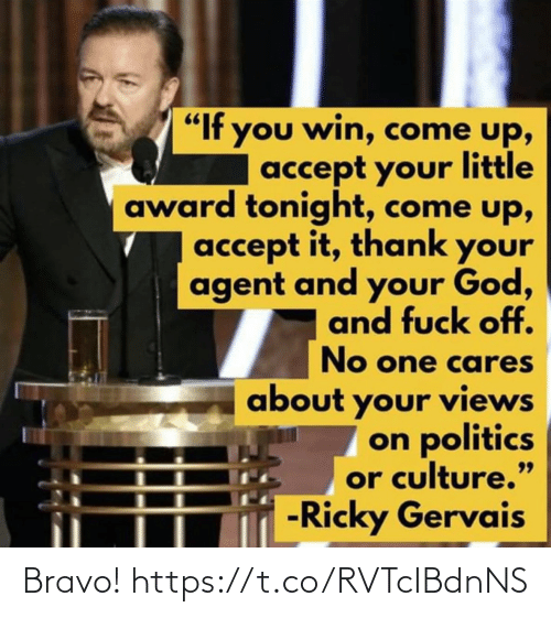 "culture: ""If you win, come up,  accept your little  award tonight, come up,  accept it, thank your  agent and your God,  and fuck off.  No one cares  about your views  on politics  or culture.""  -Ricky Gervais  99 Bravo! https://t.co/RVTcIBdnNS"