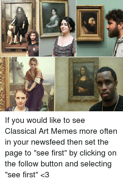 "Memes, Classical Art, and Classical: If you would like to see Classical Art Memes more often in your newsfeed then set the page to ""see first"" by clicking on the follow button and selecting ""see first"" <3"