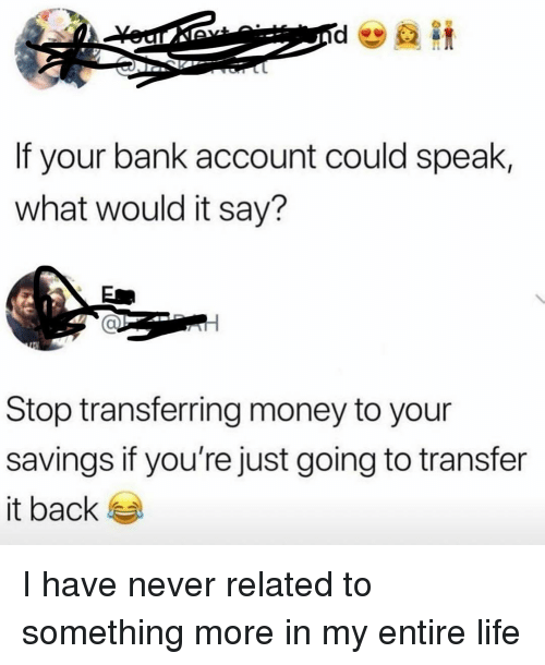 Funny, Life, and Money: If your bank account could speak,  what would it say?  Stop transferring money to your  savings if you're just going to transfer  it back I have never related to something more in my entire life