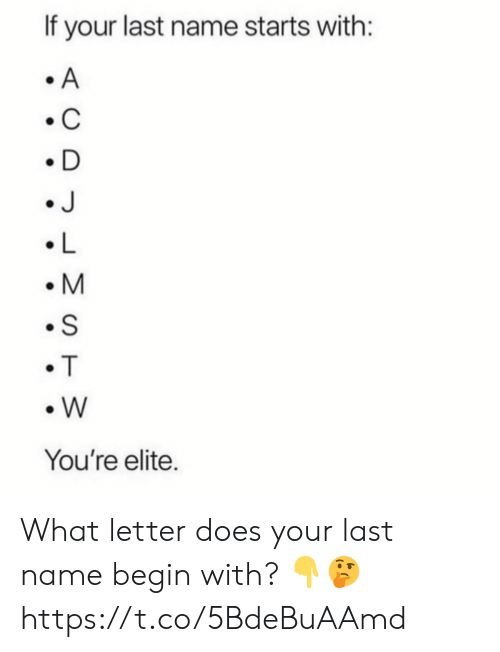 Name, What, and Last Name: If your last name starts with:  A  C  D  J  L  M  S  T  W  You're elite. What letter does your last name begin with? ?? https://t.co/5BdeBuAAmd