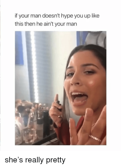 Hype, Girl Memes, and Man: if your man doesn't hype you up like  this then he ain't your man she's really pretty