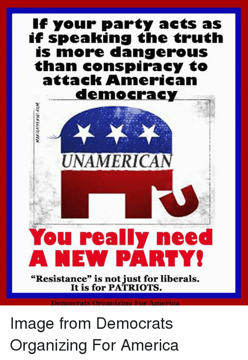 """America, Party, and Patriotic: If your party acts as  if speaking the truth  is more dangerous  than conspiracy to  attaclk American  democracy  UNAMERICAN  You really need  A NEW PARTY  """"Resistance"""" is not just for liberals.  It is for PATRIOTS.  Democrats Oreanizing For America Image from Democrats Organizing For America"""