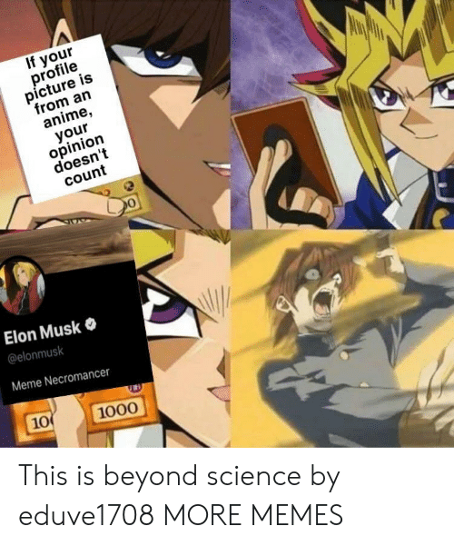 Profile Picture: If your  profile  picture is  from an  anime,  your  opinion  doesn't  count  Elon Musk  @elonmusk  Meme Necromancer  10  1000 This is beyond science by eduve1708 MORE MEMES