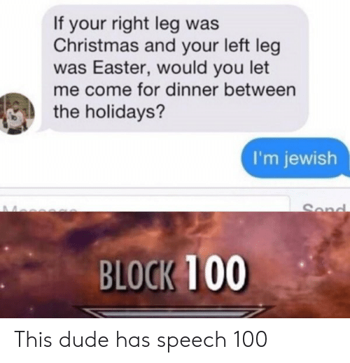 Christmas, Dude, and Easter: If your right leg was  Christmas and your left leg  was Easter, would you let  me come for dinner between  the holidays?  I'm jewish  Sond  BLOCK 100 This dude has speech 100
