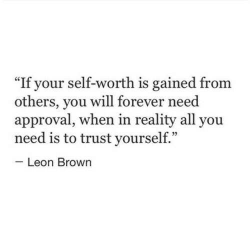 "Forever, Reality, and Leon: If your self-worth is gained from  others, you will forever need  approval, when in reality all you  need is to trust yourself.""  05  Leon Brown"
