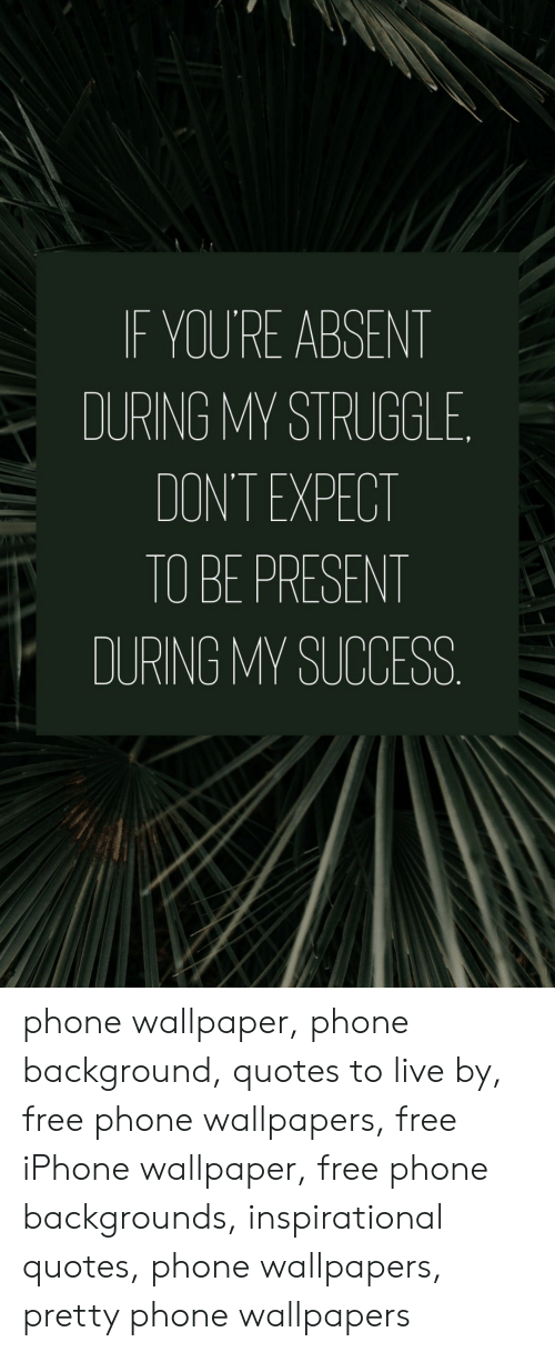 Wallpaper: IF YOU'RE ABSENT  DURING MY STRUGGLE  DON'T EXPECT  TO BE PRESENT  DURING MY SUCCESS phone wallpaper, phone background, quotes to live by, free phone wallpapers, free iPhone wallpaper, free phone backgrounds, inspirational quotes, phone wallpapers, pretty phone wallpapers