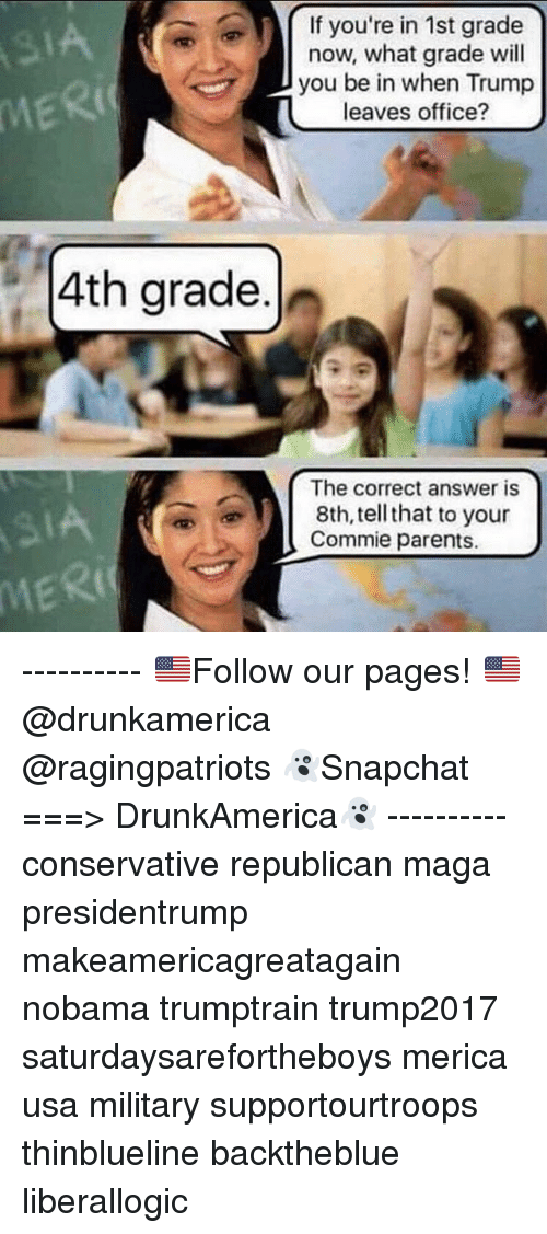 Trumping: If you're in 1st grade  now, what grade wil  you be in when Trump  leaves office?  IA  MERI  4th grade.  The correct answer is  8th, tell that to your  Commie parents.  MERI ---------- 🇺🇸Follow our pages! 🇺🇸 @drunkamerica @ragingpatriots 👻Snapchat ===> DrunkAmerica👻 ---------- conservative republican maga presidentrump makeamericagreatagain nobama trumptrain trump2017 saturdaysarefortheboys merica usa military supportourtroops thinblueline backtheblue liberallogic