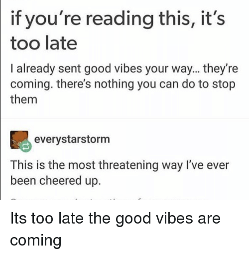 Good, Good Vibes, and If Youre Reading This: if you're reading this, it's  too late  I already sent good vibes your way... they're  coming. there's nothing you can do to stop  them  90  everystarstorm  This is the most threatening way I've ever  been cheered up. Its too late the good vibes are coming