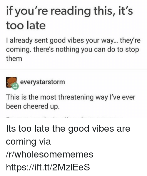Good, Good Vibes, and If Youre Reading This: if you're reading this, it's  too late  I already sent good vibes your way... they're  coming. there's nothing you can do to stop  them  90  everystarstorm  This is the most threatening way I've ever  been cheered up. Its too late the good vibes are coming via /r/wholesomememes https://ift.tt/2MzlEeS