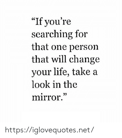"""Life, Mirror, and Change: """"If you're  searching for  that one person  that will change  your life, take a  look in the  mirror."""" https://iglovequotes.net/"""