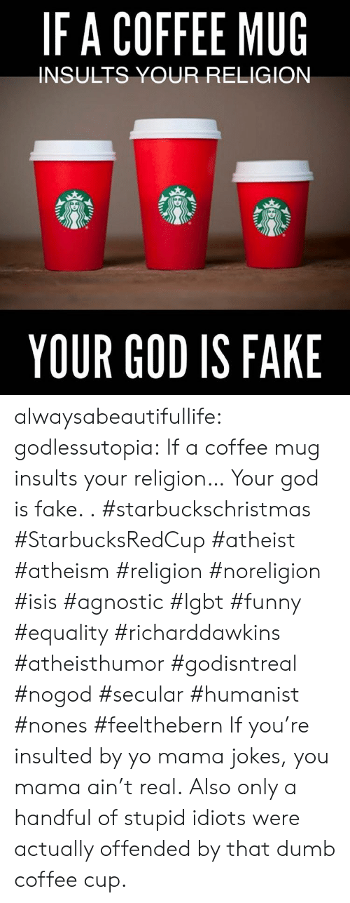 Dumb, Fake, and Funny: IFA COFFEE MUG  INSULTS YOUR RELIGION  YOUR GOD IS FAKE alwaysabeautifullife:  godlessutopia:  If a coffee mug insults your religion… Your god is fake.  . #starbuckschristmas #StarbucksRedCup #atheist #atheism #religion #noreligion #isis #agnostic #lgbt #funny #equality #richarddawkins #atheisthumor #godisntreal #nogod #secular #humanist #nones #feelthebern  If you're insulted by yo mama jokes, you mama ain't real.  Also only a handful of stupid idiots were actually offended by that dumb coffee cup.