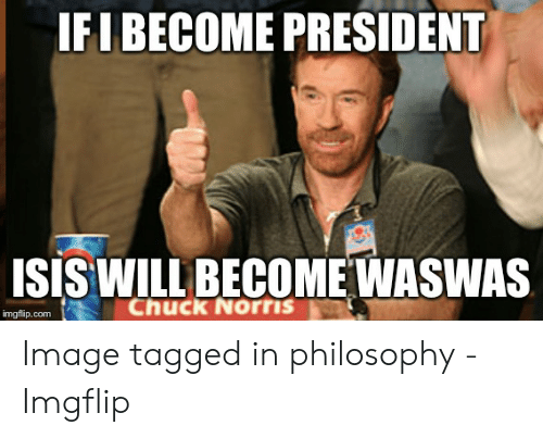 77a56c7c8 IFIBECOME PRESIDENT ISIS WILL BECOMEWASWAS Chuck Norris Imgflipcom ...