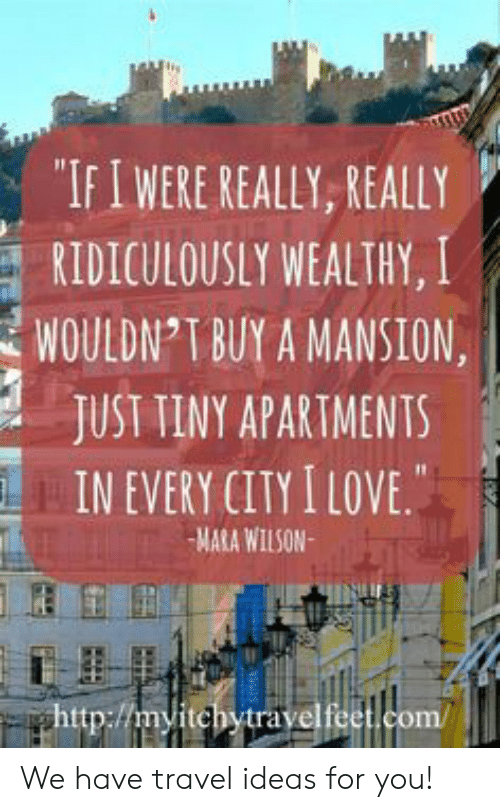 """really really: """"IFIWERE REALLY, REALLY  RIDICULOUSLY WEALTHY, I  WOULDN T BUY A MANSION  JUST TINY APARTMENTS  IN EVERY CITY I LOVE.  MARA WILSON  ghttp://myitchytravelfeet.com/ We have travel ideas for you!"""