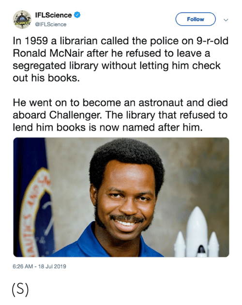 Books, Police, and Library: IFLScience  Follow  uncds IFLScience  In 1959 a librarian called the police on 9-r-old  Ronald McNair after he refused to leave a  segregated library without letting him check  out his books.  He went on to become an astronaut and died  aboard Challenger. The library that refused to  lend him books is now named after him.  6:26 AM -18 Jul 2019 (S)