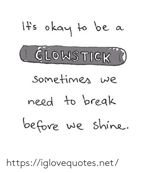 ifs: If's okay to be  GLOWSTICK  Sometimes we  need to break  before we shine. https://iglovequotes.net/
