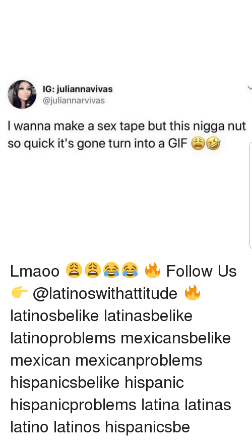 Gif, Latinos, and Memes: IG: juliannavivas  @juliannarvivas  I wanna make a sex tape but this nigga nut  so quick it's gone turn into a GIF Lmaoo 😩😩😂😂 🔥 Follow Us 👉 @latinoswithattitude 🔥 latinosbelike latinasbelike latinoproblems mexicansbelike mexican mexicanproblems hispanicsbelike hispanic hispanicproblems latina latinas latino latinos hispanicsbe