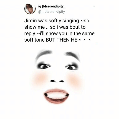Singing, You, and Show: ig lbtserendipity  @_btserendipity  Jimin was softly singing~so  show me.. so i was bout to  reply ~i'll show you in the same  soft tone BUT THEN HE