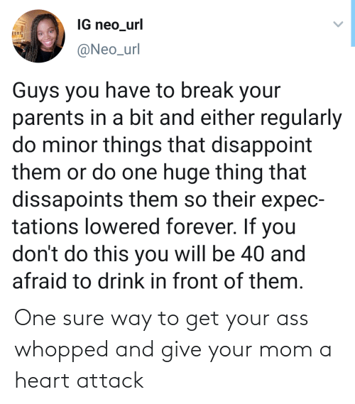your mom: IG neo_url  @Neo_url  Guys you have to break your  parents in a bit and either regularly  do minor things that disappoint  them or do one huge thing that  dissapoints them so their expec-  tations lowered forever. If you  don't do this you will be 40 and  afraid to drink in front of them. One sure way to get your ass whopped and give your mom a heart attack