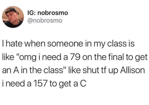 """Omg, Class, and Final: IG: nobrosmo  @nobrosmo  Ihate when someone in my class is  like """"omg i need a 79 on the final to get  an A in the class"""" like shut tf up Allison  ineed a 157 to get a C"""