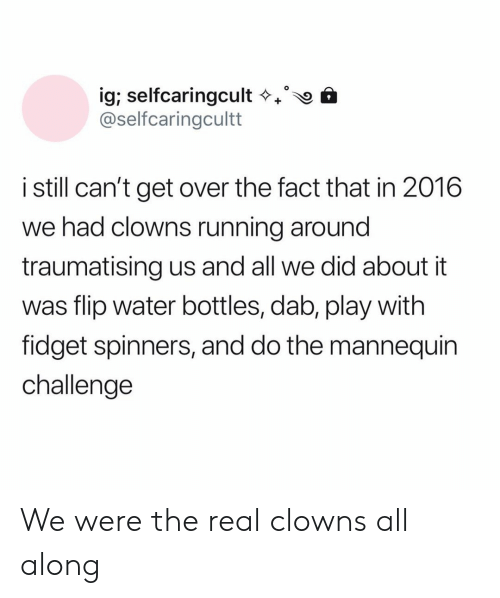 In 2016: ig; selfcaringcult  @selfcaringcultt  istill can't get over the fact that in 2016  we had clowns running around  traumatising us and all we did about it  was flip water bottles, dab, play with  fidget spinners, and do the mannequin  challenge We were the real clowns all along