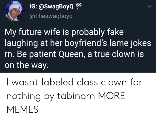 Dank, Fake, and Future: IG: @SwagBoyo*  @Theswagboyq  My future wife is probably fake  laughing at her boyfriend's lame jokes  rn. Be patient Queen, a true clown is  on the way. I wasnt labeled class clown for nothing by tabinom MORE MEMES