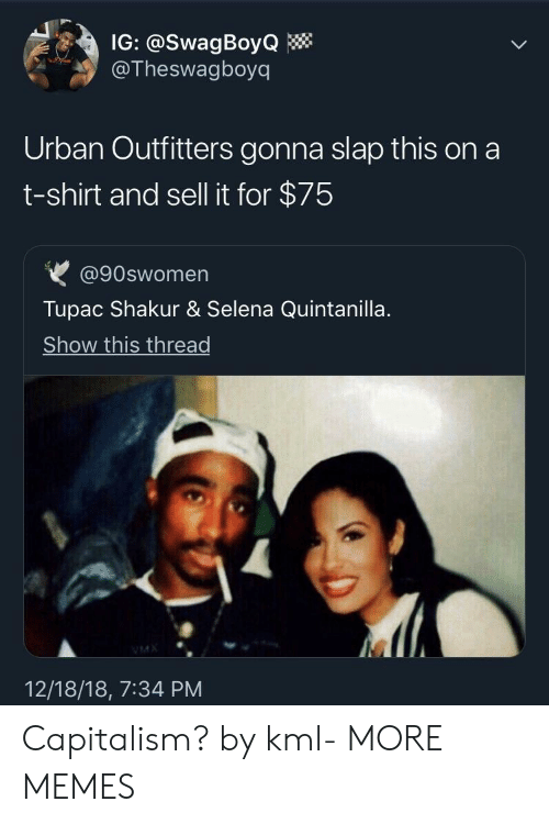 Tupac: IG: @SwagBoyQ  @Theswagboyq  Urban Outfitters gonna slap this on a  t-shirt and sell it for $75  @90swomen  Tupac Shakur & Selena Quintanilla  Show this thread  12/18/18, 7:34 PM Capitalism? by kml- MORE MEMES