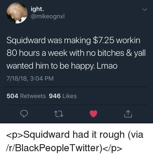 Blackpeopletwitter, Lmao, and Squidward: ight.  @mikeognxl  Squidward was making $7.25 workin  80 hours a week with no bitches & yall  wanted him to be happy. Lmao  7/18/18, 3:04 PM  504 Retweets 946 Likes <p>Squidward had it rough (via /r/BlackPeopleTwitter)</p>