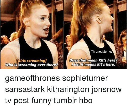 Posts Funny: IGirls screamingj  Who is screaming over there?  Thrones Memes  Does that mean Kit's here?  bet It means Kit's here. gameofthrones sophieturner sansastark kitharington jonsnow tv post funny tumblr hbo