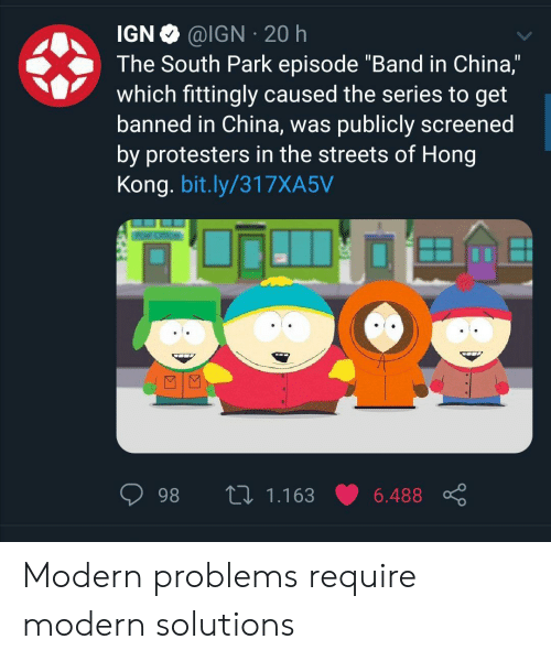 """Publicly: @IGN 20 h  IGN  The South Park episode """"Band in China,""""  which fittingly caused the series to get  banned in China, was publicly screened  by protesters in the streets of Hong  Kong. bit.ly/317XA5V  L 1.163  98  6.488 Modern problems require modern solutions"""