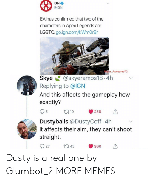 Dank, Memes, and Target: IGN  @IGN  EA has confirmed that two of the  characters in Apex Legends are  LGBTQ. go.ign.com/kWmOrBr  ajor Awesome72  Skye@skyeramos18.4h  Replying to @IGN  And this affects the gameplay how  exactly?  10  258  Dustyballs @DustyCoff.4h  It affects their aim, they can't shoot  straight.  27t043  930 Dusty is a real one by Glumbot_2 MORE MEMES