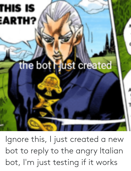 Angry: Ignore this, I just created a new bot to reply to the angry Italian bot, I'm just testing if it works