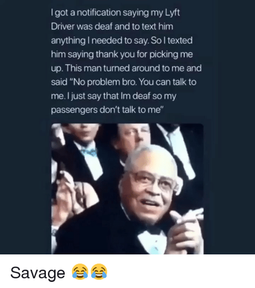 """Funny, Savage, and Thank You: Igot a notification saying my Lyft  Driver was deaf and to text him  anything I needed to say. So l texted  him saying thank you for picking me  up. This man turned around to me and  said """"No problem bro. You can talk to  me. I just say that Im deaf so my  passengers don't talk to me"""" Savage 😂😂"""