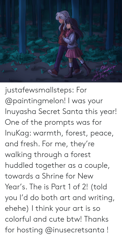 hosting: ihes  inafofe mall po justafewsmallsteps:  For @paintingmelon! I was your Inuyasha Secret Santa this year! One of the prompts was for InuKag: warmth, forest, peace, and fresh. For me, they're walking through a forest huddled together as a couple, towards a Shrine for New Year's. The is Part 1 of 2! (told you I'd do both art and writing, ehehe)I think your art is so colorful and cute btw!Thanks for hosting @inusecretsanta !