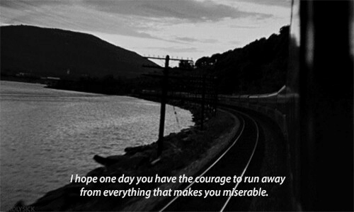 run away: Ihope one day you have the courage to run away  from everything that mákes you miserable.