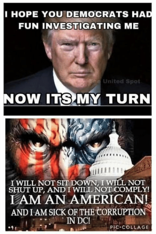 Memes, Shut Up, and American: IHOPE YOU DEMOCRATS HA  FUN INVESTIGATING ME  e United Spot  NOW ITS MY TURN  I WILL NOT SIT DOWN, I WILL NOT  SHUT UP, AND IWILL NOT COMPLY!  LAM AN AMERICAN!  AND I AM SICK OR THE CORRUPTION  PIC-COLLAGE