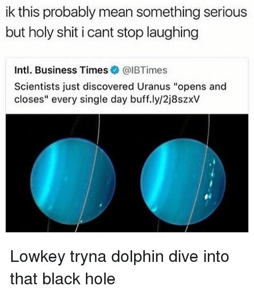 "Dolphinately: ik this probably mean something serious  but holy shit i cant stop laughing  Intl. Business Times@IBTimes  Scientists just discovered Uranus ""opens and  closes"" every single day buff.ly/2j8szxV Lowkey tryna dolphin dive into that black hole"