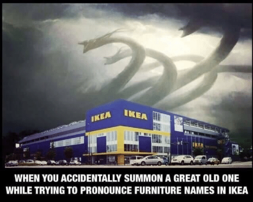 Ikea, Furniture, and Old: IKEA  IKEA  WHEN YOU ACCIDENTALLY SUMMON A GREAT OLD ONE  WHILE TRYING TO PRONOUNCE FURNITURE NAMES IN IKEA