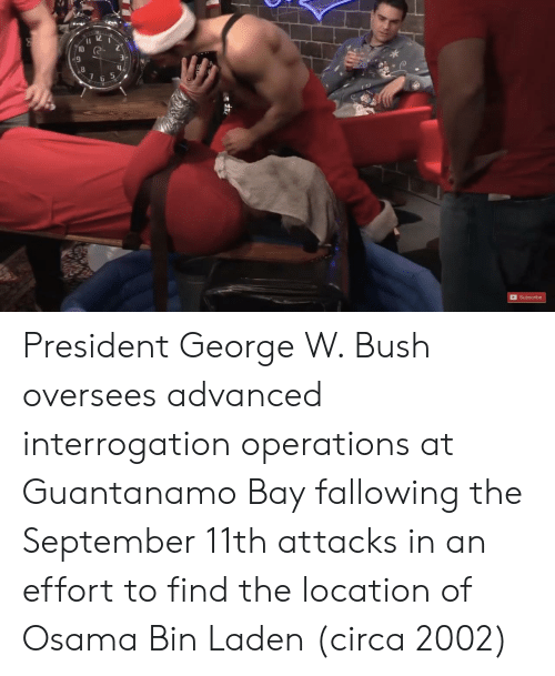 George W. Bush, Osama Bin Laden, and Bush: Il 12  10  9  2  6  Subscribe President George W. Bush oversees advanced interrogation operations at Guantanamo Bay fallowing the September 11th attacks in an effort to find the location of Osama Bin Laden (circa 2002)