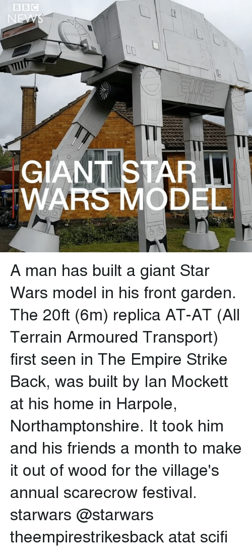 firstly: Il  GIANT STAR  WAR A man has built a giant Star Wars model in his front garden. The 20ft (6m) replica AT-AT (All Terrain Armoured Transport) first seen in The Empire Strike Back, was built by Ian Mockett at his home in Harpole, Northamptonshire. It took him and his friends a month to make it out of wood for the village's annual scarecrow festival. starwars @starwars theempirestrikesback atat scifi