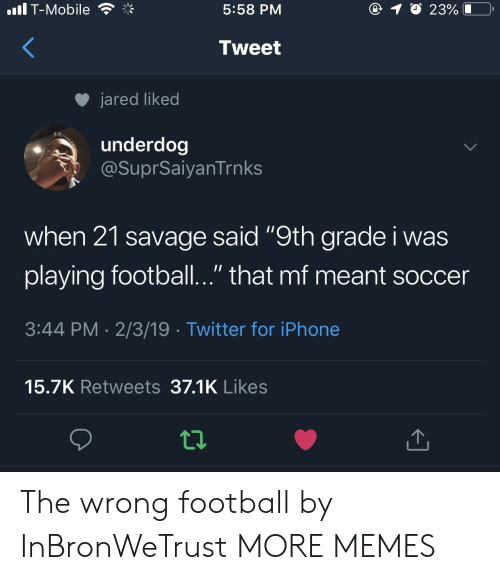 """Dank, Football, and Iphone: .il T-Mobile  5:58 PM  Tweet  jared liked  underdog  @SuprSaiyanTrnks  when 21 savage said """"9th grade i was  playing football.."""" that mf meant soccer  3:44 PM 2/3/19 Twitter for iPhone  15.7K Retweets 37.1K Likes The wrong football by InBronWeTrust MORE MEMES"""