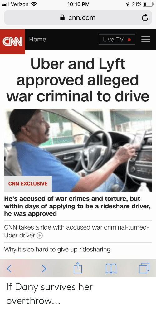 cnn.com, Uber, and Verizon: ''Il Verizon  10:10 PM  A cnn.com  CANN Home  Live TV |-  Uber and Lyft  approved allegec  war criminal to drive  CNN EXCLUSIVE  He's accused of war crimes and torture, but  within days of applying to be a rideshare driver,  he was approved  CNN takes a ride with accused war criminal-turned-  Uber driver  Why it's so hard to give up ridesharing  山卬。 If Dany survives her overthrow...