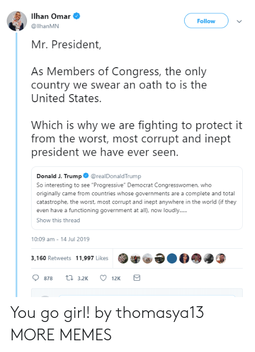"""Dank, Memes, and Target: Ilhan Omar  Follow  @llhanMN  Mr. President,  As Members of Congress, the only  country we swear an oath to is the  United States.  Which is why we are fighting to protect it  from the worst, most corrupt and inept  president we have ever seen.  @realDonaldTrump  Donald J. Trump  So interesting to see """"Progressive"""" Democrat Congresswomen, who  originally came from countries whose governments are a complete and total  catastrophe, the worst, most corrupt and inept anywhere in the world (if they  even have a functioning government at all), now loudly...  Show this thread  10:09 am - 14 Jul 2019  3,160 Retweets 11,997 Likes  ti 3.2K  878  12K You go girl! by thomasya13 MORE MEMES"""