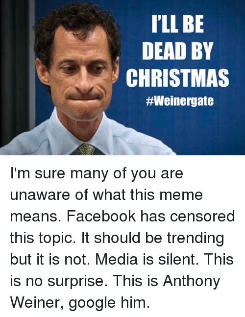 Christmas, Facebook, and Google: ILL BE  DEAD BY  CHRISTMAS  I'm sure many of you are unaware of what this meme means. Facebook has censored this topic. It should be trending but it is not. Media is silent. This is no surprise. This is Anthony Weiner, google him.